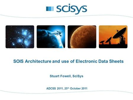 ADCSS 2011, 25 th October 2011 Stuart Fowell, SciSys SOIS Architecture and use of Electronic Data Sheets.