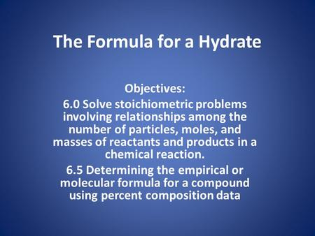 The Formula for a Hydrate Objectives: 6.0 Solve stoichiometric problems involving relationships among the number of particles, moles, and masses of reactants.