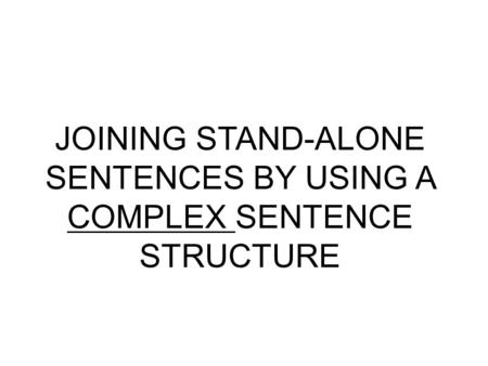 JOINING STAND-ALONE SENTENCES BY USING A COMPLEX SENTENCE STRUCTURE.