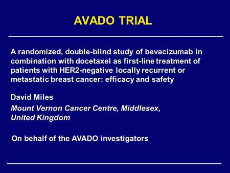 AVADO TRIAL David Miles Mount Vernon Cancer Centre, Middlesex, United Kingdom A randomized, double-blind study of bevacizumab in combination with docetaxel.