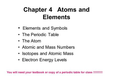 Chapter 4Atoms and Elements Elements and Symbols The Periodic Table The Atom Atomic and Mass Numbers Isotopes and Atomic Mass Electron Energy Levels You.