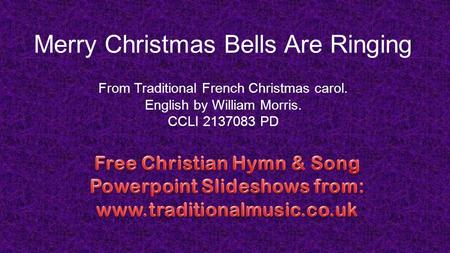 Merry Christmas Bells Are Ringing From Traditional French Christmas carol. English by William Morris. CCLI 2137083 PD.