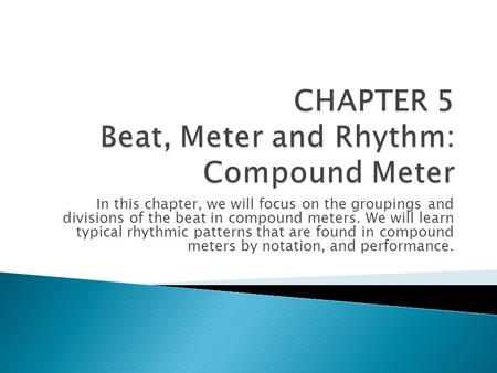 In this chapter, we will focus on the groupings and divisions of the beat in compound meters. We will learn typical rhythmic patterns that are found in.