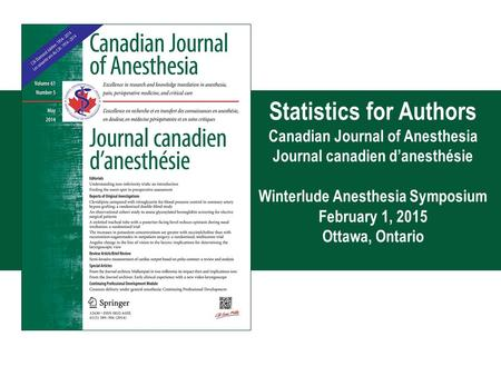 12630 Statistics for Authors Canadian Journal of Anesthesia Journal canadien d'anesthésie Winterlude Anesthesia Symposium February 1, 2015 Ottawa, Ontario.