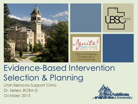 Evidence-Based Intervention Selection & Planning Utah Behavior Support Clinic Dr. Sellers, BCBA-D October, 2015 Idaho Partnerships Conference on Human.