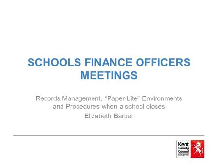 "SCHOOLS FINANCE OFFICERS MEETINGS Records Management, ""Paper-Lite"" Environments and Procedures when a school closes Elizabeth Barber."
