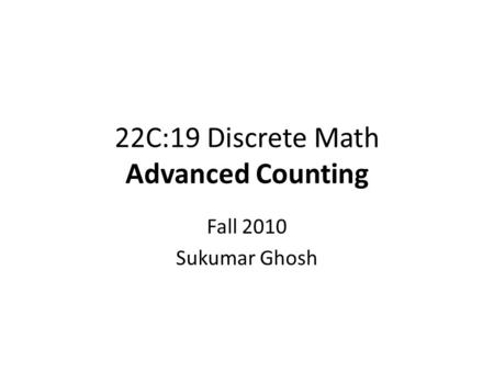 22C:19 Discrete Math Advanced Counting Fall 2010 Sukumar Ghosh.