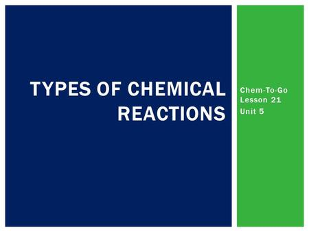 Chem-To-Go Lesson 21 Unit 5 TYPES OF CHEMICAL REACTIONS.