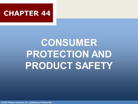 © 2010 Pearson Education, Inc., publishing as Prentice-Hall 1 CONSUMER PROTECTION AND PRODUCT SAFETY © 2010 Pearson Education, Inc., publishing as Prentice-Hall.