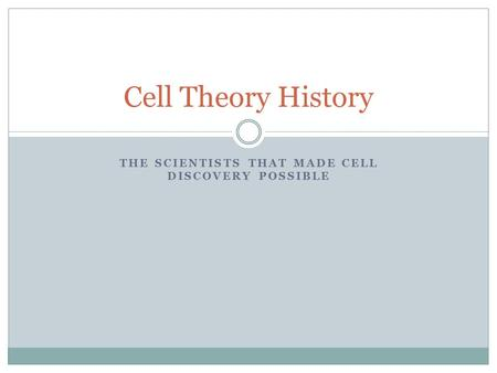 THE SCIENTISTS THAT MADE CELL DISCOVERY POSSIBLE Cell Theory History.