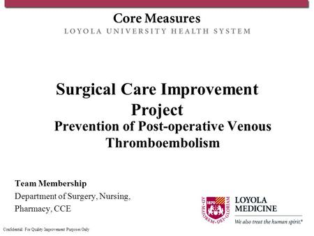 Surgical Care Improvement Project Prevention of Post-operative Venous Thromboembolism Team Membership Department of Surgery, Nursing, Pharmacy, CCE Confidential: