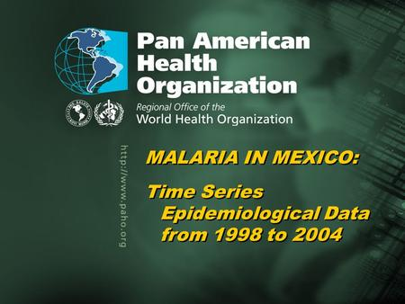 Pan American Health Organization Malaria in Mexico, 1998–20041... Title of the presentation Author Title of the presentation Author MALARIA IN MEXICO: