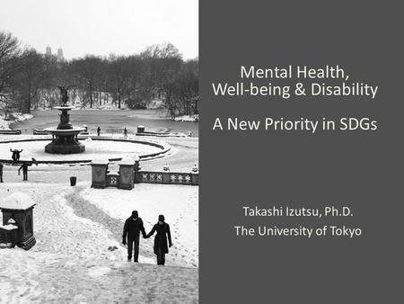 Mental Health, Well-being & Disability A New Priority in SDGs Takashi Izutsu, Ph.D. The University of Tokyo.