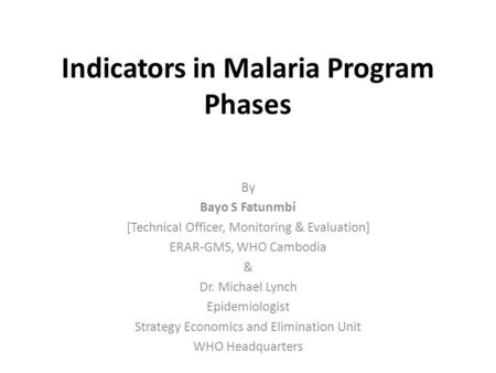 Indicators in Malaria Program Phases By Bayo S Fatunmbi [Technical Officer, Monitoring & Evaluation] ERAR-GMS, WHO Cambodia & Dr. Michael Lynch Epidemiologist.