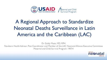 A Regional Approach to Standardize Neonatal Deaths Surveillance in Latin America and the Caribbean (LAC) Dr. Goldy Mazia, MD, MPH Newborn Health Advisor;