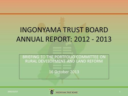 INGONYAMA TRUST BOARD ANNUAL REPORT: 2012 - 2013 BRIEFING TO THE PORTFOLIO COMMITTEE ON RURAL DEVELOPMENT AND LAND REFORM 16 October 2013 2015/12/171.