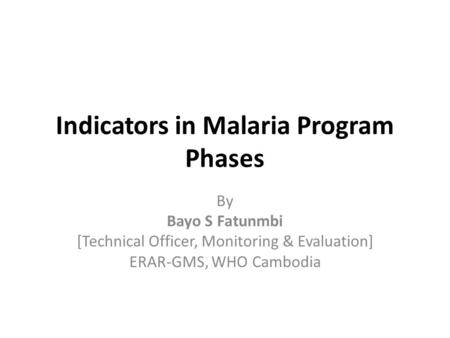 Indicators in Malaria Program Phases By Bayo S Fatunmbi [Technical Officer, Monitoring & Evaluation] ERAR-GMS, WHO Cambodia.