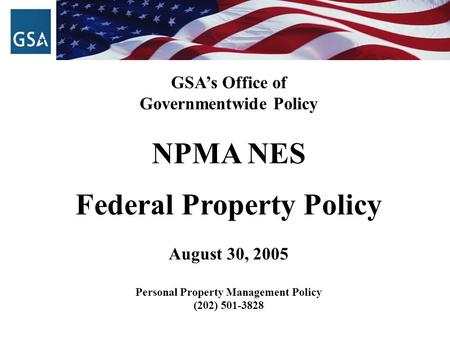 GSA's Office of Governmentwide Policy NPMA NES Federal Property Policy August 30, 2005 Personal Property Management Policy (202) 501-3828.