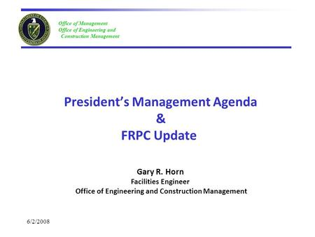 Office of Management Office of Engineering and Construction Management 6/2/2008 President's Management Agenda & FRPC Update Gary R. Horn Facilities Engineer.