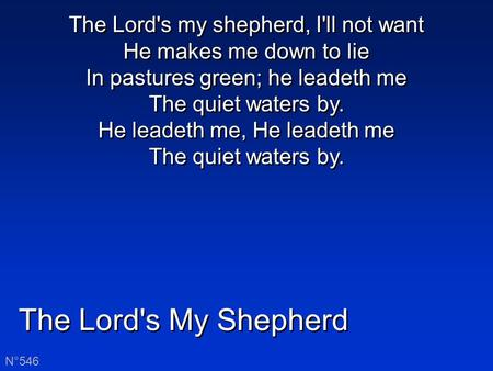 The Lord's My Shepherd N°546 The Lord's my shepherd, I'll not want He makes me down to lie In pastures green; he leadeth me The quiet waters by. He leadeth.