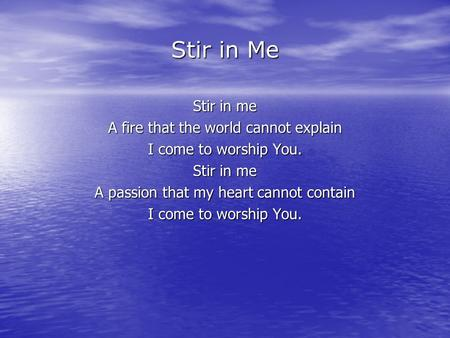 Stir in Me Stir in me A fire that the world cannot explain I come to worship You. Stir in me A passion that my heart cannot contain I come to worship You.