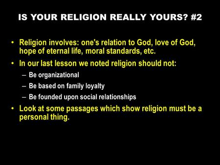 Religion involves: one's relation to God, love of God, hope of eternal life, moral standards, etc. In our last lesson we noted religion should not: – Be.