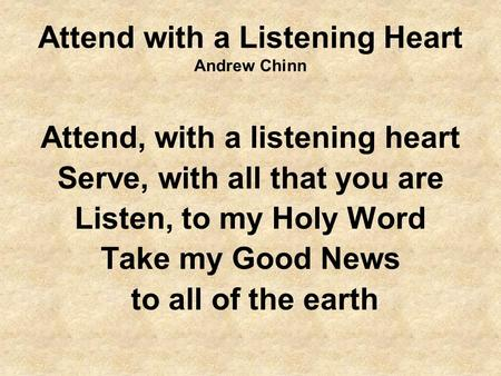 Attend with a Listening Heart Andrew Chinn Attend, with a listening heart Serve, with all that you are Listen, to my Holy Word Take my Good News to all.