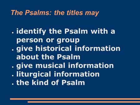 The Psalms: the titles may ● identify the Psalm with a person or group ● give historical information about the Psalm ● give musical information ● liturgical.