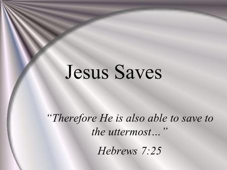 "Jesus Saves ""Therefore He is also able to save to the uttermost…"" Hebrews 7:25."