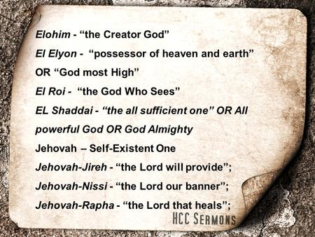 "Elohim - ""the Creator God"" El Elyon - ""possessor of heaven and earth"" OR ""God most High"" El Roi - ""the God Who Sees"" EL Shaddai - ""the all sufficient one"""