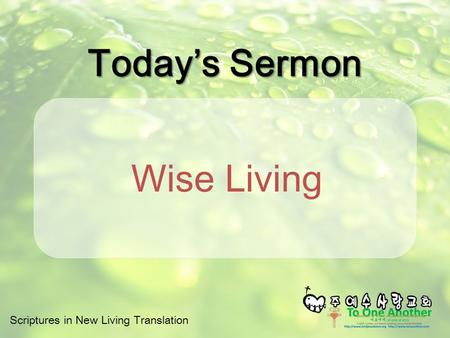 Scriptures in New Living Translation Today's Sermon Wise Living.