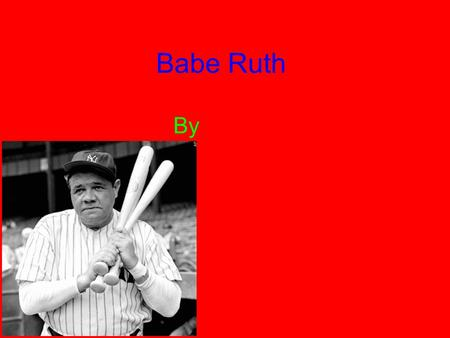 Babe Ruth By. Childhood Babe was born on February 6, 1895. George's mom died when he was 17 years old. Five of his seven brothers and sisters died before.