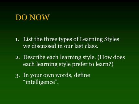 DO NOW 1.List the three types of Learning Styles we discussed in our last class. 2.Describe each learning style. (How does each learning style prefer.