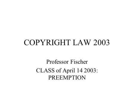COPYRIGHT LAW 2003 Professor Fischer CLASS of April 14 2003: PREEMPTION.