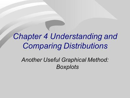 Chapter 4 Understanding and Comparing Distributions Another Useful Graphical Method: Boxplots.
