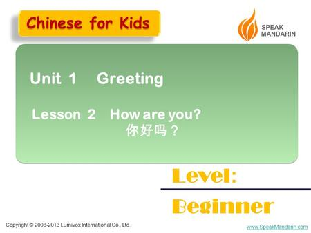 Copyright © 2008-2013 Lumivox International Co., Ltd. www.SpeakMandarin.com Unit 1 Greeting Lesson 2 How are you? 你好吗? Unit 1 Greeting Lesson 2 How are.