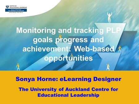 Sonya Horne: eLearning Designer The University of Auckland Centre for Educational Leadership Monitoring and tracking PLP goals progress and achievement: