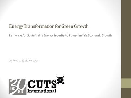 Energy Transformation for Green Growth Pathways for Sustainable Energy Security to Power India's Economic Growth 29 August 2015, Kolkata.