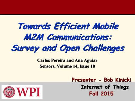 Towards Efficient Mobile M2M Communications: Survey and Open Challenges Carlos Pereira and Ana Aguiar Sensors, Volume 14, Issue 10 Presenter - Bob Kinicki.