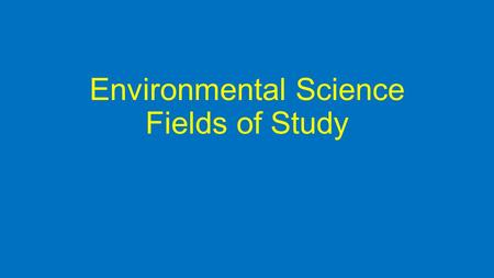 Environmental Science Fields of Study. Environmental science is interdisciplinary: Ecology – How living things interact with each other and their nonliving.