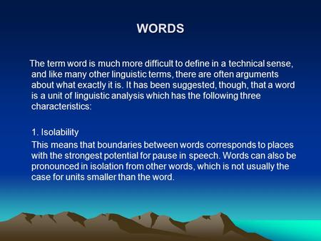 WORDS The term word is much more difficult to define in a technical sense, and like many other linguistic terms, there are often arguments about what exactly.