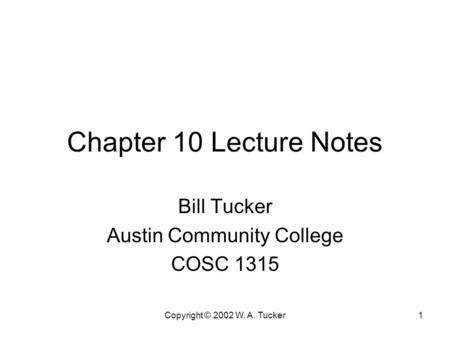 Copyright © 2002 W. A. Tucker1 Chapter 10 Lecture Notes Bill Tucker Austin Community College COSC 1315.