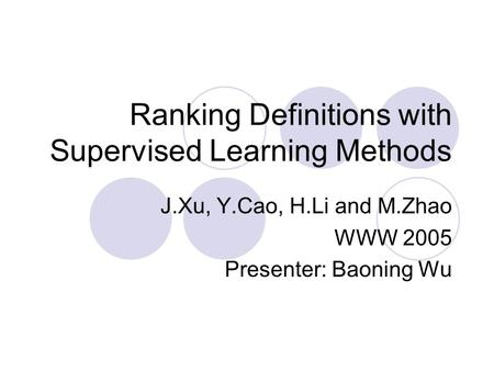 Ranking Definitions with Supervised Learning Methods J.Xu, Y.Cao, H.Li and M.Zhao WWW 2005 Presenter: Baoning Wu.