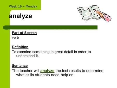 Analyze Part of Speech verb Definition To examine something in great detail in order to understand it. Sentence The teacher will analyze the test results.