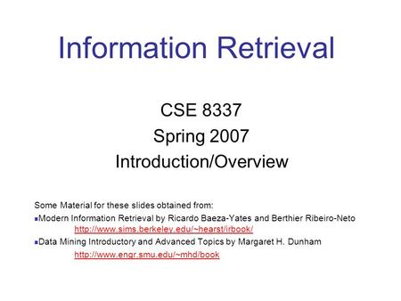Information Retrieval CSE 8337 Spring 2007 Introduction/Overview Some Material for these slides obtained from: Modern Information Retrieval by Ricardo.