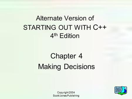 Copyright 2004 Scott/Jones Publishing Alternate Version of STARTING OUT WITH C++ 4 th Edition Chapter 4 Making Decisions.