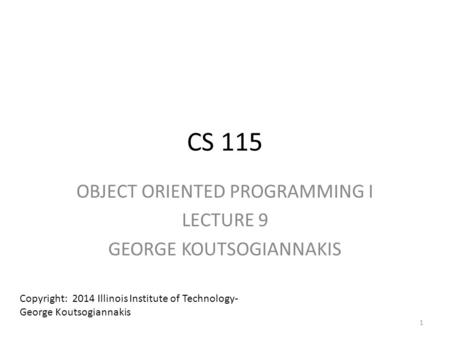 CS 115 OBJECT ORIENTED PROGRAMMING I LECTURE 9 GEORGE KOUTSOGIANNAKIS Copyright: 2014 Illinois Institute of Technology- George Koutsogiannakis 1.