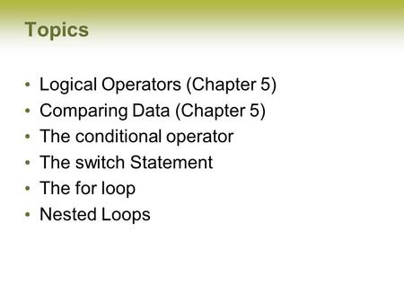 Topics Logical Operators (Chapter 5) Comparing Data (Chapter 5) The conditional operator The switch Statement The for loop Nested Loops.