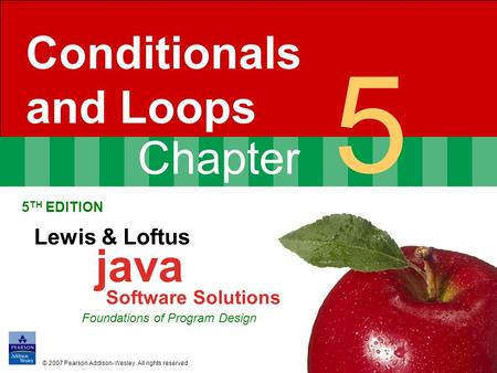 Chapter 5 Conditionals and Loops 5 TH EDITION Lewis & Loftus java Software Solutions Foundations of Program Design © 2007 Pearson Addison-Wesley. All rights.