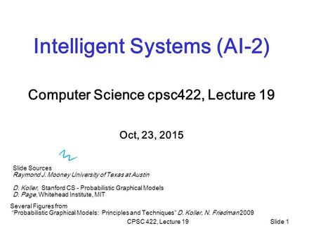 CPSC 422, Lecture 19Slide 1 Intelligent Systems (AI-2) Computer Science cpsc422, Lecture 19 Oct, 23, 2015 Slide Sources Raymond J. Mooney University of.